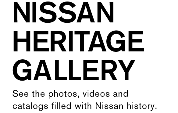 NISSAN HERITAGE GALLERY See the photos, videos and catalogs filled with Nissan history.