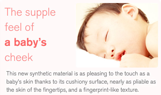The supple feel of a baby's cheek. This new synthetic material is as pleasing to the touch as a baby's skin thanks to its cushiony surface, nearly as pliable as the skin of the fingertips, and a fingerprint-like texture.